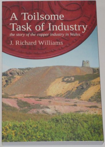 A Toilsome Task of Industry - The Story of the Copper Industry in Wales, by J. Richard Williams